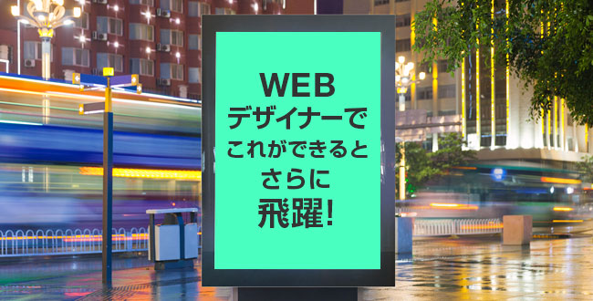 WEBデザイナーでこれができるとさらに飛躍!